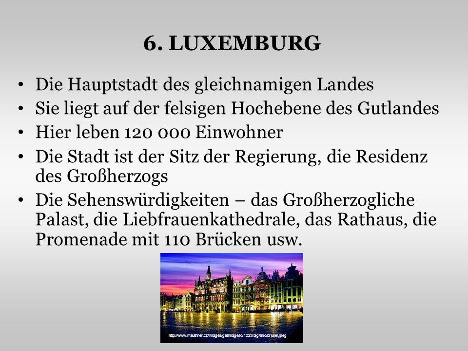 6. LUXEMBURG Die Hauptstadt des gleichnamigen Landes Sie liegt auf der felsigen Hochebene des Gutlandes Hier leben 120 000 Einwohner Die Stadt ist der