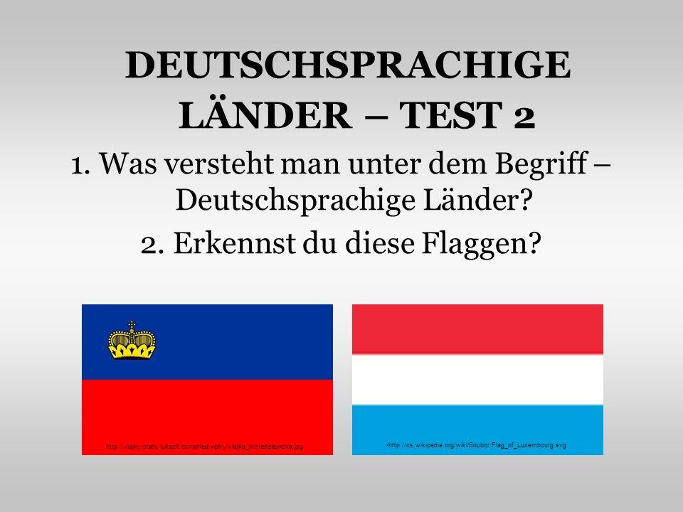 DEUTSCHSPRACHIGE LÄNDER – TEST 2 1. Was versteht man unter dem Begriff – Deutschsprachige Länder? 2. Erkennst du diese Flaggen? http://cs.wikipedia.or