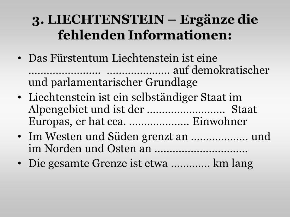3. LIECHTENSTEIN – Ergänze die fehlenden Informationen: Das Fürstentum Liechtenstein ist eine ………………...... …..……………. auf demokratischer und parlamenta