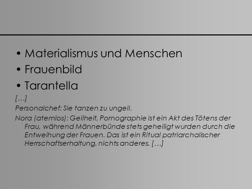 Materialismus und Menschen Frauenbild Tarantella […] Personalchef: Sie tanzen zu ungeil. Nora (atemlos): Geilheit, Pornographie ist ein Akt des Tötens