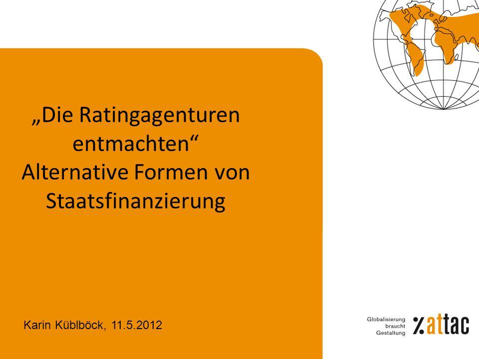Die Ratingagenturen entmachten Alternative Formen von Staatsfinanzierung Karin Küblböck, 11.5.2012