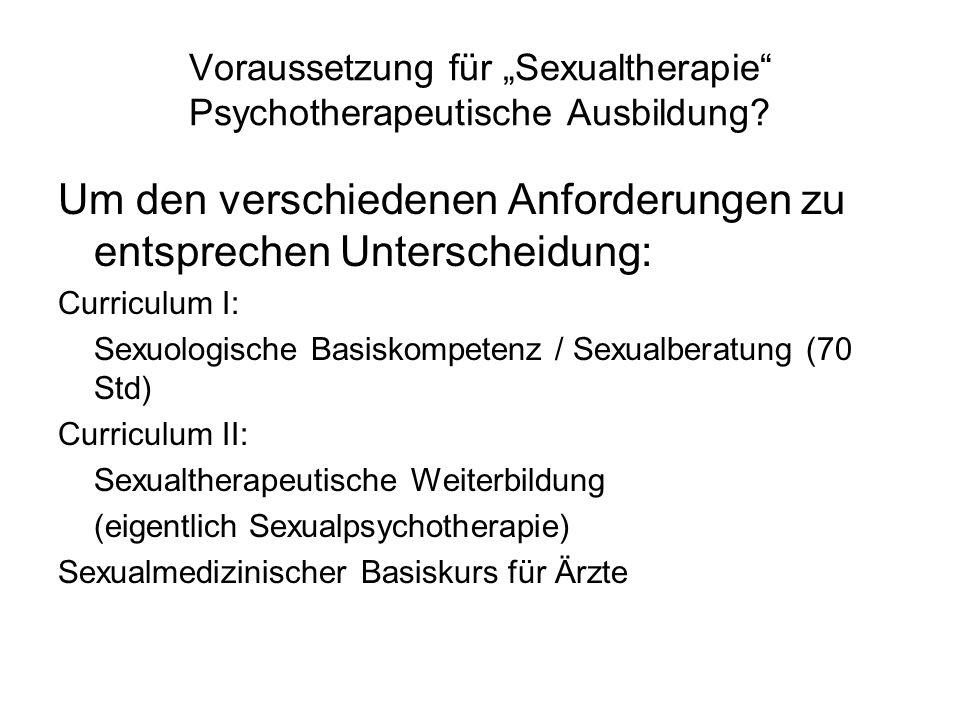 Voraussetzung für Sexualtherapie Psychotherapeutische Ausbildung? Um den verschiedenen Anforderungen zu entsprechen Unterscheidung: Curriculum I: Sexu
