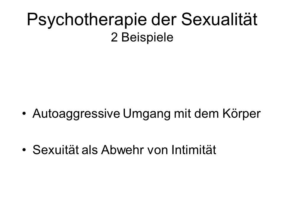 Psychotherapie der Sexualität 2 Beispiele Autoaggressive Umgang mit dem Körper Sexuität als Abwehr von Intimität