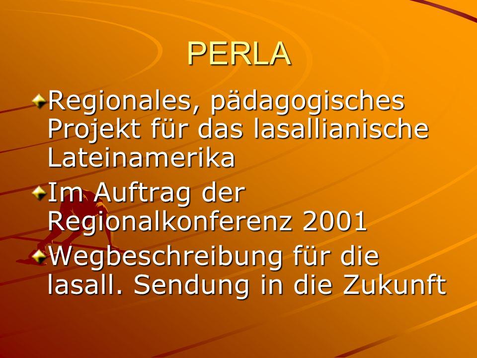 PERLA Regionales, pädagogisches Projekt für das lasallianische Lateinamerika Im Auftrag der Regionalkonferenz 2001 Wegbeschreibung für die lasall.