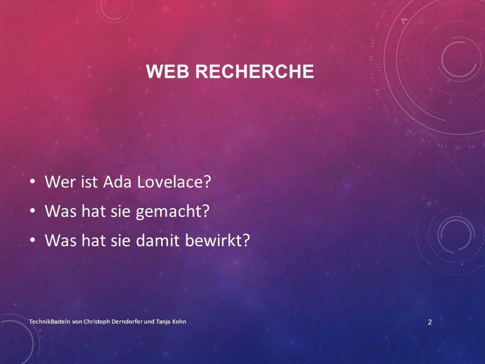 WEB RECHERCHE Wer ist Ada Lovelace? Was hat sie gemacht? Was hat sie damit bewirkt? TechnikBasteln von Christoph Derndorfer und Tanja Kohn 2
