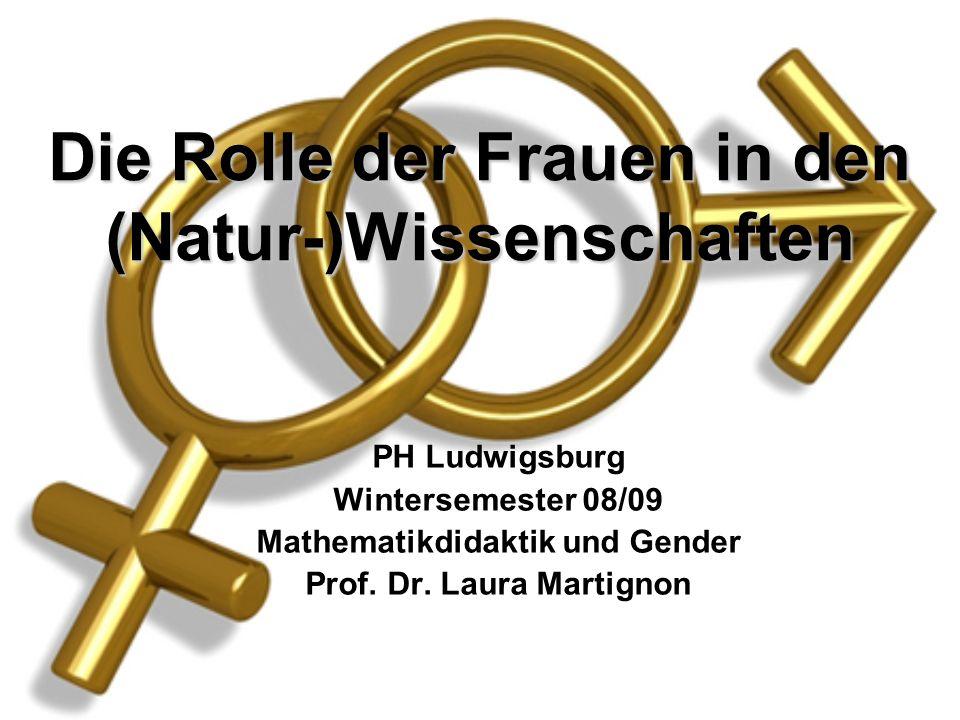 Die Rolle der Frauen in den (Natur-)Wissenschaften PH Ludwigsburg Wintersemester 08/09 Mathematikdidaktik und Gender Prof. Dr. Laura Martignon