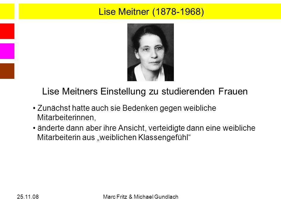 25.11.08Marc Fritz & Michael Gundlach Lise Meitner (1878-1968) Zunächst hatte auch sie Bedenken gegen weibliche Mitarbeiterinnen, änderte dann aber ih