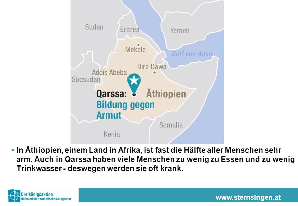 www.sternsingen.at In Äthiopien, einem Land in Afrika, ist fast die Hälfte aller Menschen sehr arm. Auch in Qarssa haben viele Menschen zu wenig zu Es