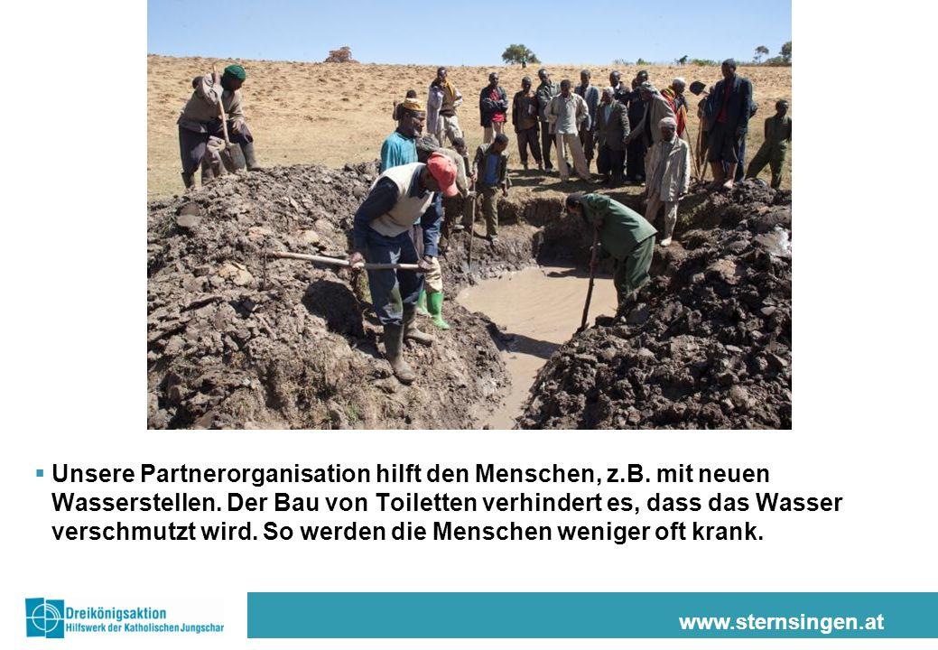 www.sternsingen.at Unsere Partnerorganisation hilft den Menschen, z.B. mit neuen Wasserstellen. Der Bau von Toiletten verhindert es, dass das Wasser v