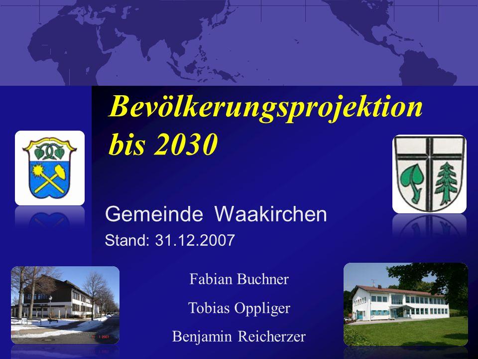 Bevölkerungsprojektion bis 2030 Gemeinde Waakirchen Stand: 31.12.2007 Fabian Buchner Tobias Oppliger Benjamin Reicherzer