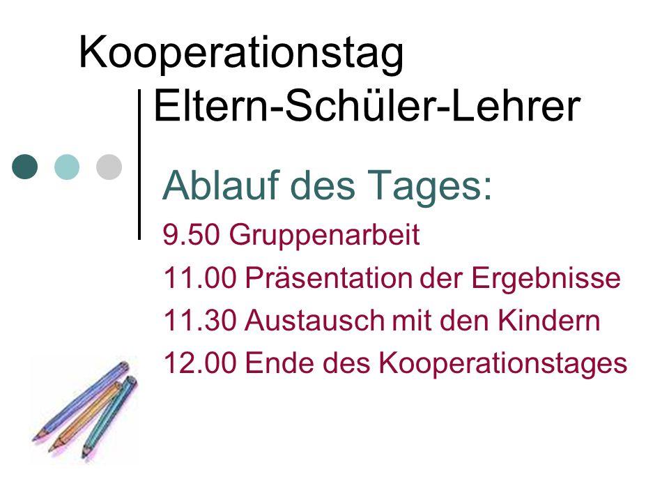 Kooperationstag Eltern-Schüler-Lehrer Ablauf des Tages: 9.50 Gruppenarbeit 11.00 Präsentation der Ergebnisse 11.30 Austausch mit den Kindern 12.00 End