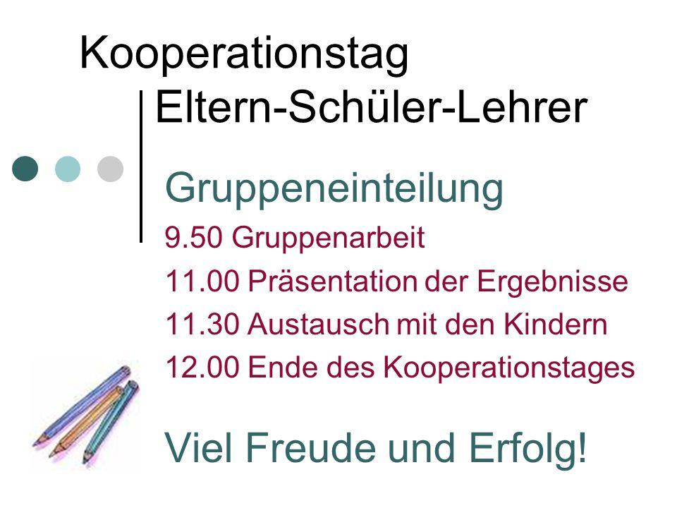 Kooperationstag Eltern-Schüler-Lehrer Gruppeneinteilung 9.50 Gruppenarbeit 11.00 Präsentation der Ergebnisse 11.30 Austausch mit den Kindern 12.00 End