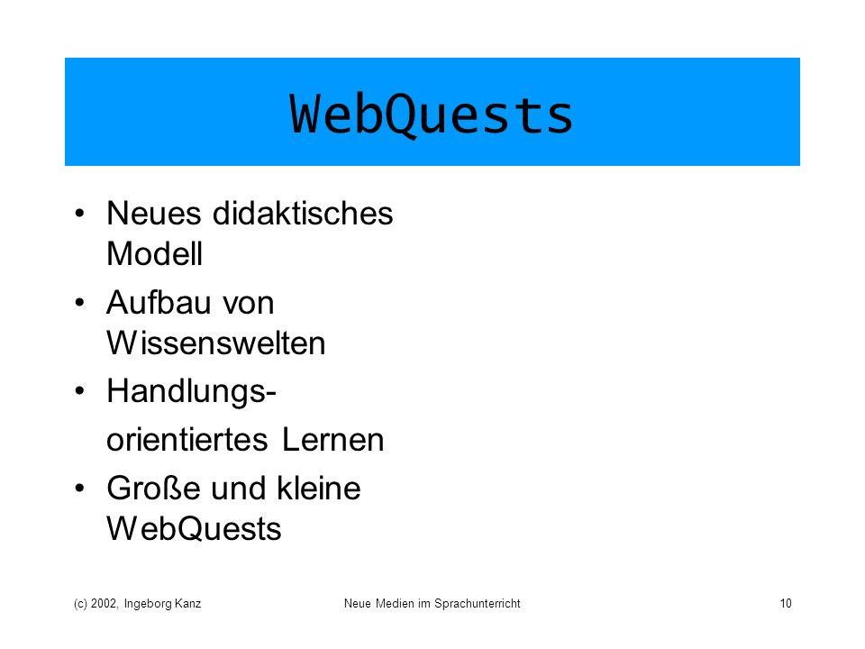 (c) 2002, Ingeborg KanzNeue Medien im Sprachunterricht10 WebQuests Neues didaktisches Modell Aufbau von Wissenswelten Handlungs- orientiertes Lernen Große und kleine WebQuests