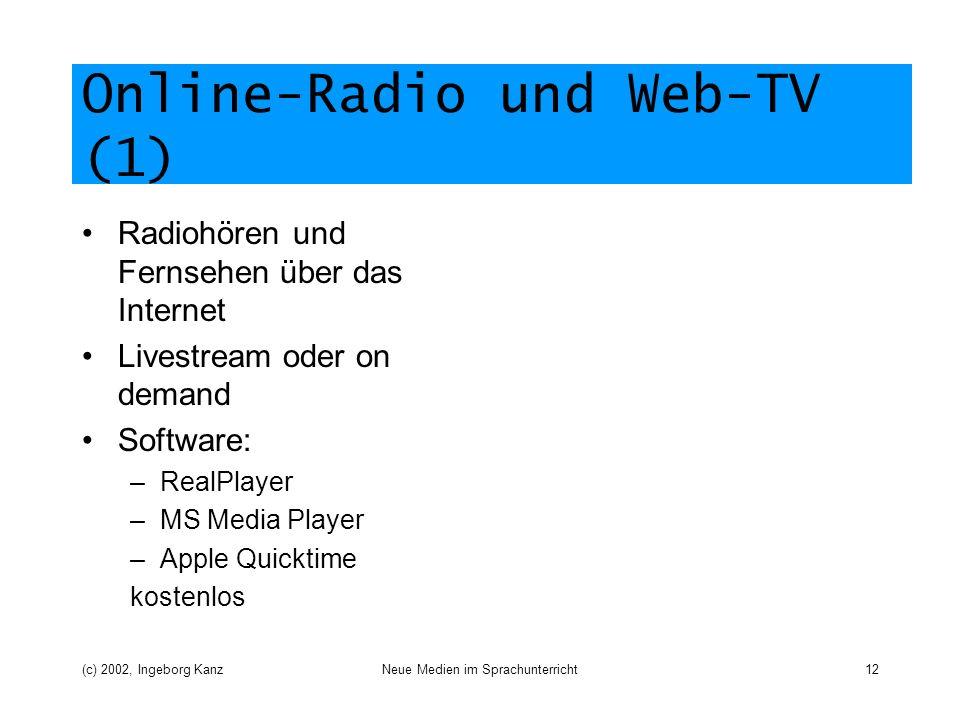 (c) 2002, Ingeborg KanzNeue Medien im Sprachunterricht12 Online-Radio und Web-TV (1) Radiohören und Fernsehen über das Internet Livestream oder on demand Software: –RealPlayer –MS Media Player –Apple Quicktime kostenlos