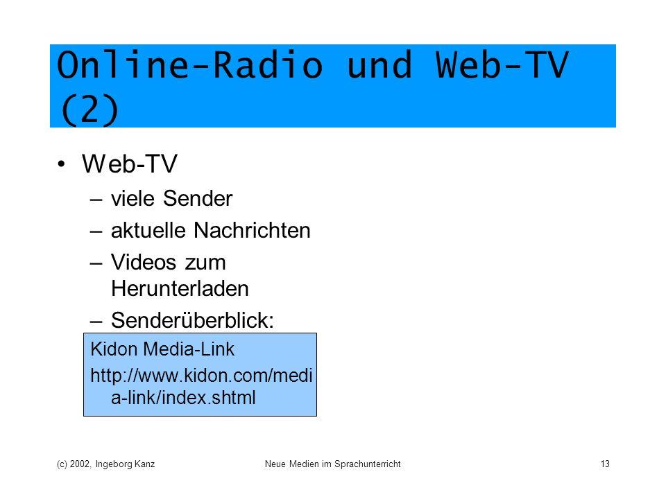 (c) 2002, Ingeborg KanzNeue Medien im Sprachunterricht13 Online-Radio und Web-TV (2) Web-TV –viele Sender –aktuelle Nachrichten –Videos zum Herunterladen –Senderüberblick: Kidon Media-Link http://www.kidon.com/medi a-link/index.shtml