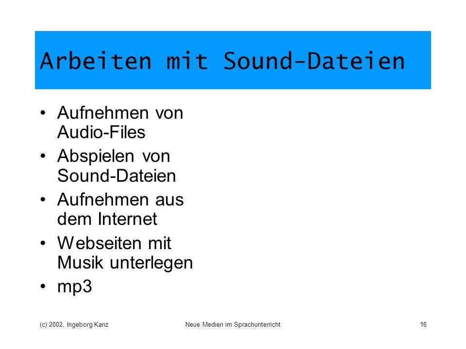 (c) 2002, Ingeborg KanzNeue Medien im Sprachunterricht16 Arbeiten mit Sound-Dateien Aufnehmen von Audio-Files Abspielen von Sound-Dateien Aufnehmen aus dem Internet Webseiten mit Musik unterlegen mp3