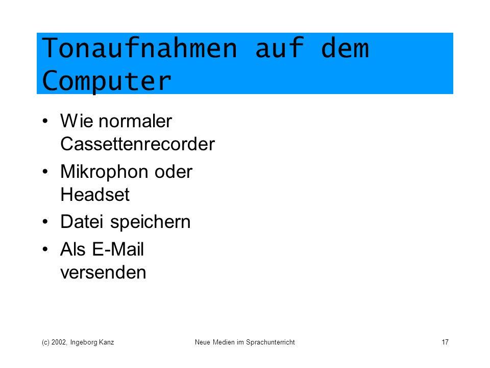 (c) 2002, Ingeborg KanzNeue Medien im Sprachunterricht17 Tonaufnahmen auf dem Computer Wie normaler Cassettenrecorder Mikrophon oder Headset Datei speichern Als E-Mail versenden