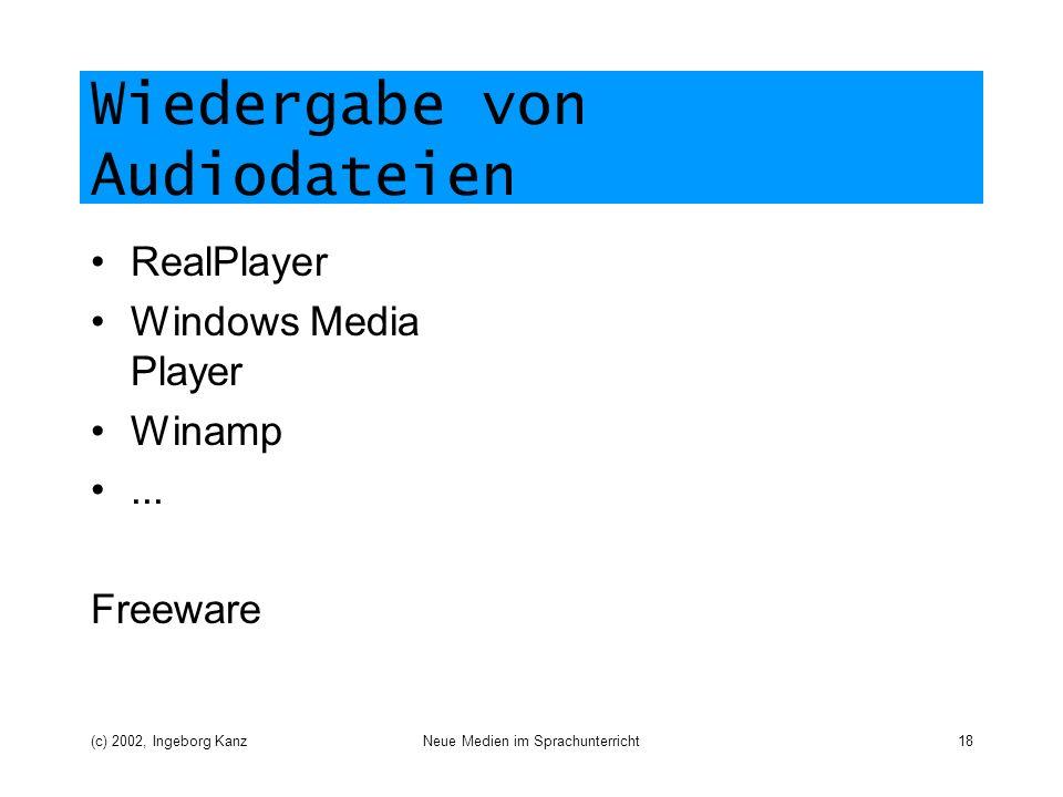 (c) 2002, Ingeborg KanzNeue Medien im Sprachunterricht18 Wiedergabe von Audiodateien RealPlayer Windows Media Player Winamp... Freeware