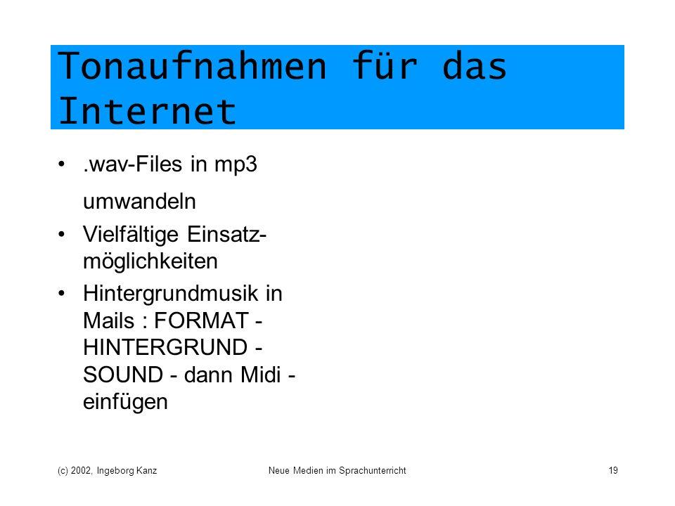 (c) 2002, Ingeborg KanzNeue Medien im Sprachunterricht19 Tonaufnahmen für das Internet.wav-Files in mp3 umwandeln Vielfältige Einsatz- möglichkeiten Hintergrundmusik in Mails : FORMAT - HINTERGRUND - SOUND - dann Midi - einfügen