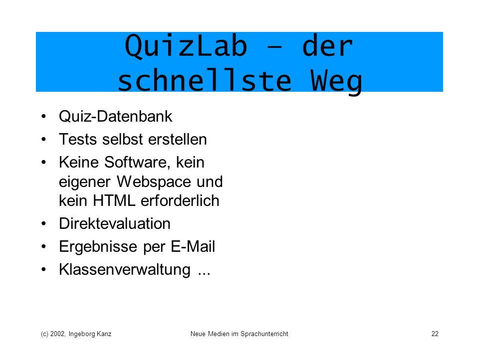 (c) 2002, Ingeborg KanzNeue Medien im Sprachunterricht22 QuizLab – der schnellste Weg Quiz-Datenbank Tests selbst erstellen Keine Software, kein eigener Webspace und kein HTML erforderlich Direktevaluation Ergebnisse per E-Mail Klassenverwaltung...
