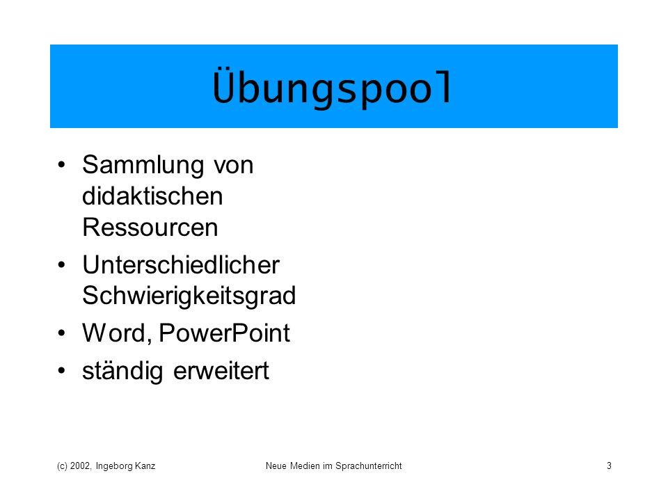 (c) 2002, Ingeborg KanzNeue Medien im Sprachunterricht3 Übungspool Sammlung von didaktischen Ressourcen Unterschiedlicher Schwierigkeitsgrad Word, PowerPoint ständig erweitert