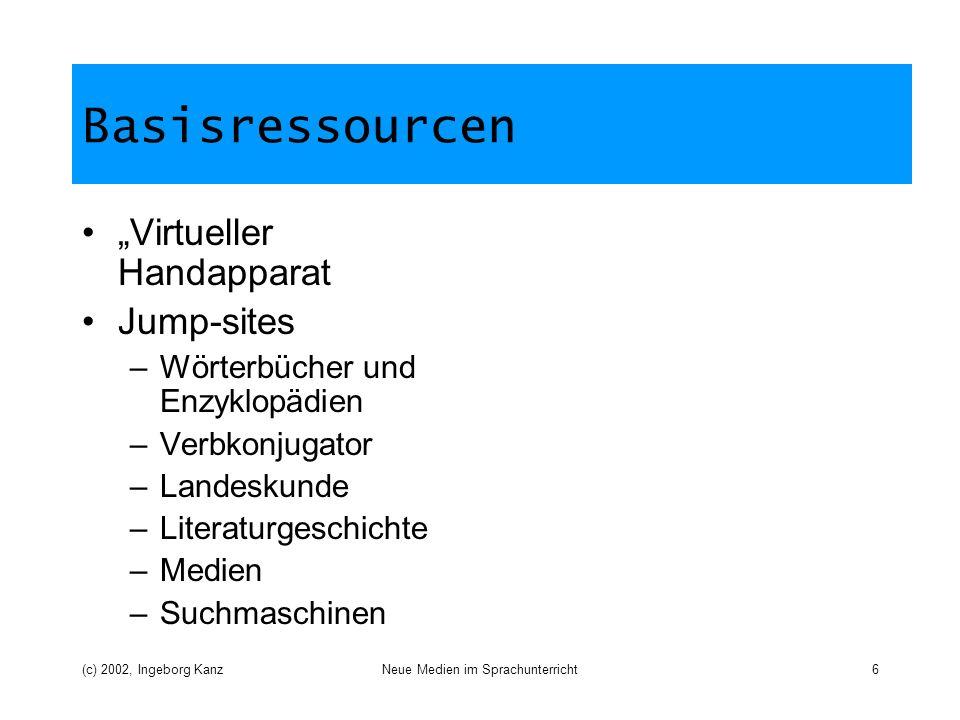 (c) 2002, Ingeborg KanzNeue Medien im Sprachunterricht6 Basisressourcen Virtueller Handapparat Jump-sites –Wörterbücher und Enzyklopädien –Verbkonjugator –Landeskunde –Literaturgeschichte –Medien –Suchmaschinen