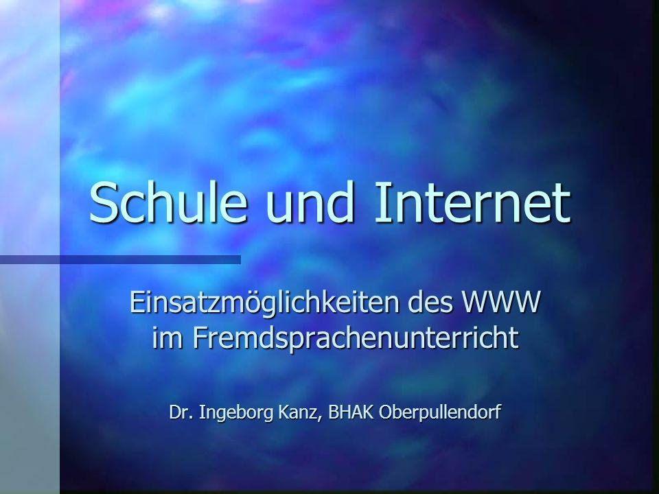 Einsatzmöglichkeiten des WWW im Fremdsprachenunterricht Dr. Ingeborg Kanz, BHAK Oberpullendorf Schule und Internet