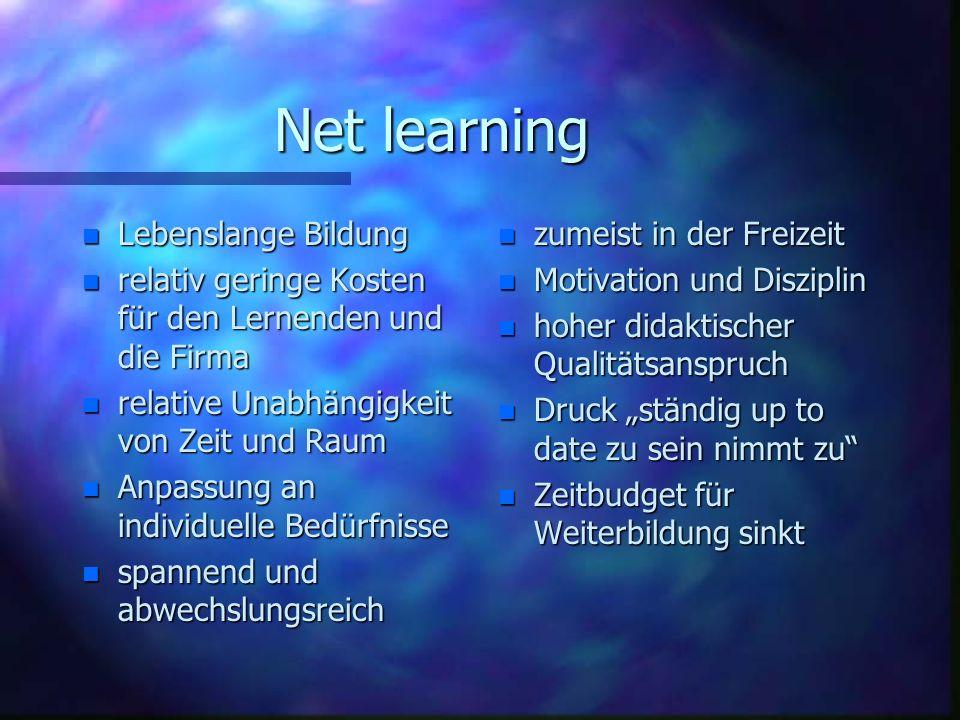 Net learning n Lebenslange Bildung n relativ geringe Kosten für den Lernenden und die Firma n relative Unabhängigkeit von Zeit und Raum n Anpassung an