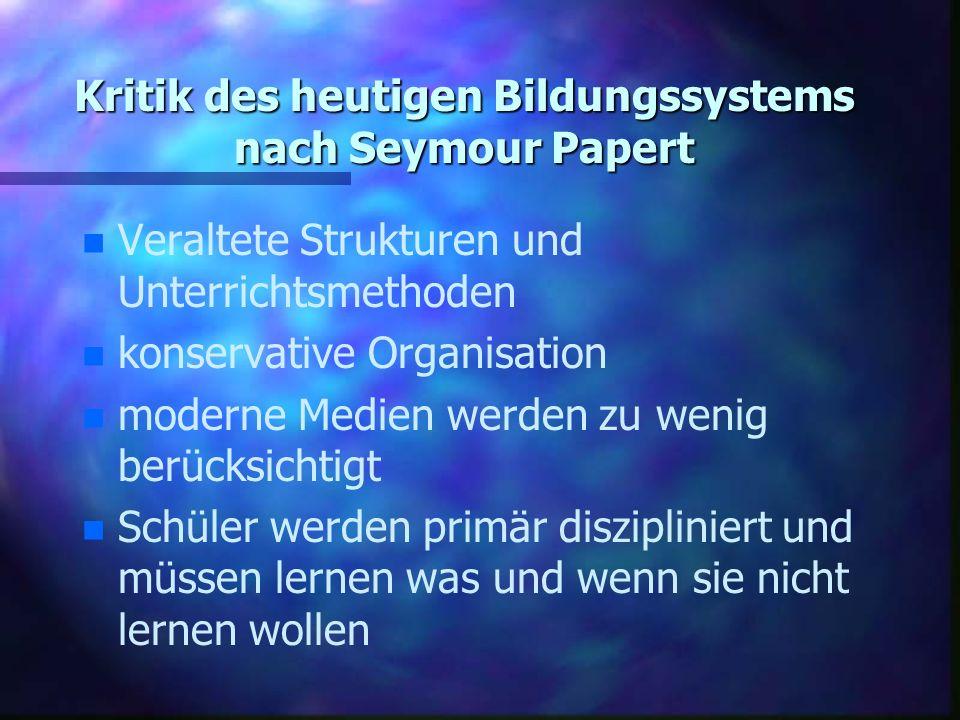 Kritik des heutigen Bildungssystems nach Seymour Papert n n Veraltete Strukturen und Unterrichtsmethoden n n konservative Organisation n n moderne Medien werden zu wenig berücksichtigt n n Schüler werden primär diszipliniert und müssen lernen was und wenn sie nicht lernen wollen