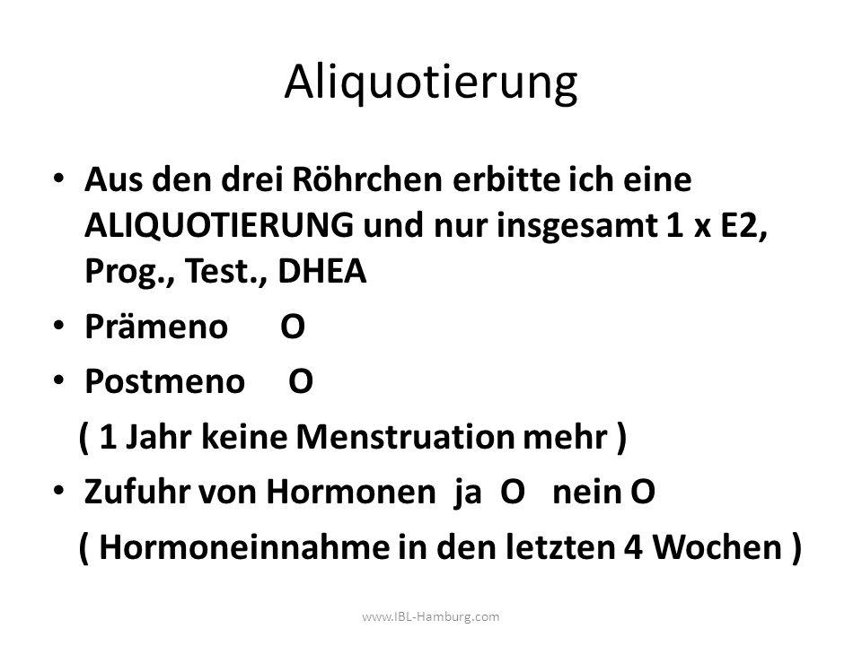 Aliquotierung Aus den drei Röhrchen erbitte ich eine ALIQUOTIERUNG und nur insgesamt 1 x E2, Prog., Test., DHEA Prämeno O Postmeno O ( 1 Jahr keine Menstruation mehr ) Zufuhr von Hormonen ja O nein O ( Hormoneinnahme in den letzten 4 Wochen ) www.IBL-Hamburg.com