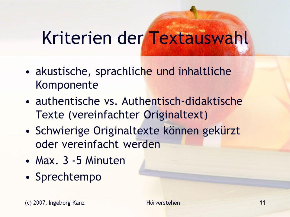 (c) 2007, Ingeborg KanzHörverstehen11 Kriterien der Textauswahl akustische, sprachliche und inhaltliche Komponente authentische vs. Authentisch-didakt