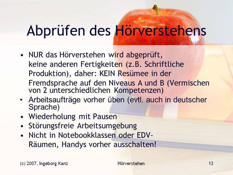 (c) 2007, Ingeborg KanzHörverstehen13 Abprüfen des Hörverstehens NUR das Hörverstehen wird abgeprüft, keine anderen Fertigkeiten (z.B. Schriftliche Pr