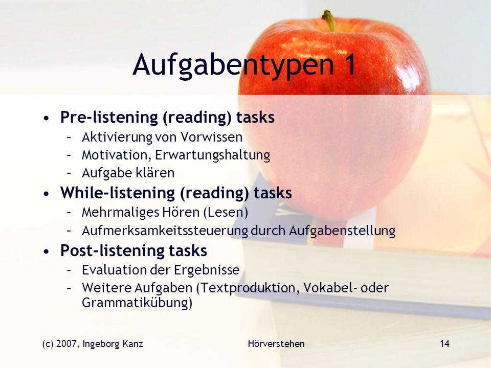 (c) 2007, Ingeborg KanzHörverstehen14 Aufgabentypen 1 Pre-listening (reading) tasks –Aktivierung von Vorwissen –Motivation, Erwartungshaltung –Aufgabe