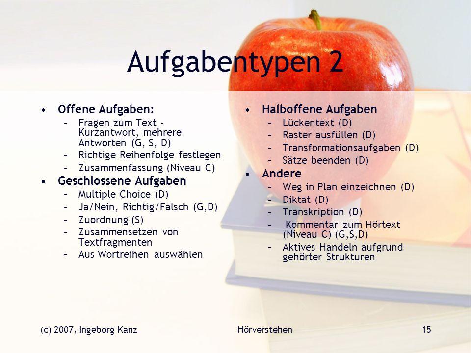(c) 2007, Ingeborg KanzHörverstehen15 Aufgabentypen 2 Offene Aufgaben: –Fragen zum Text – Kurzantwort, mehrere Antworten (G, S, D) –Richtige Reihenfol