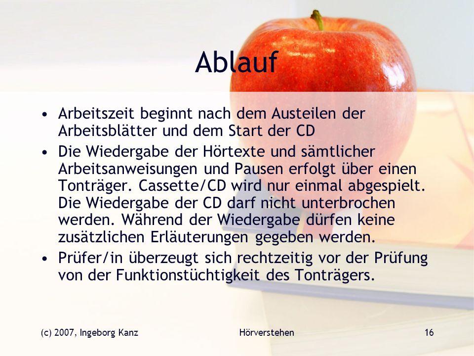 (c) 2007, Ingeborg KanzHörverstehen16 Ablauf Arbeitszeit beginnt nach dem Austeilen der Arbeitsblätter und dem Start der CD Die Wiedergabe der Hörtext