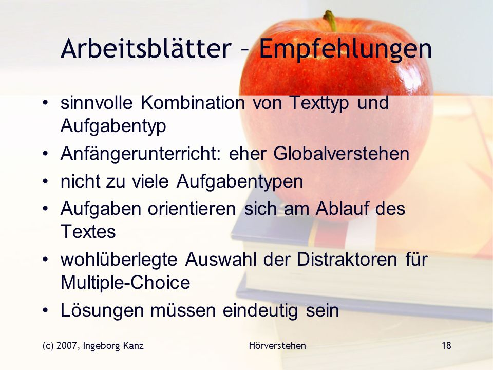 (c) 2007, Ingeborg KanzHörverstehen18 Arbeitsblätter – Empfehlungen sinnvolle Kombination von Texttyp und Aufgabentyp Anfängerunterricht: eher Globalv