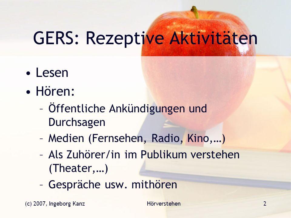 (c) 2007, Ingeborg KanzHörverstehen2 GERS: Rezeptive Aktivitäten Lesen Hören: –Öffentliche Ankündigungen und Durchsagen –Medien (Fernsehen, Radio, Kin