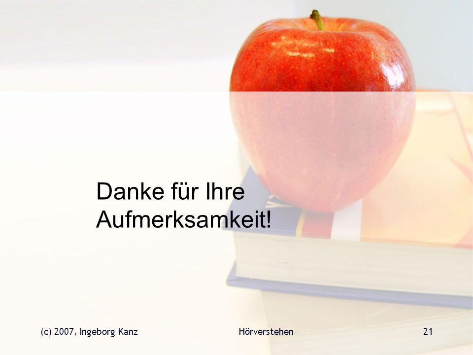 (c) 2007, Ingeborg KanzHörverstehen21 Danke für Ihre Aufmerksamkeit!