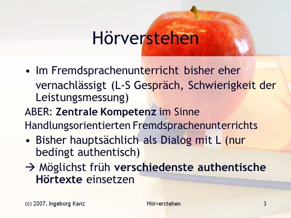 (c) 2007, Ingeborg KanzHörverstehen3 Im Fremdsprachenunterricht bisher eher vernachlässigt (L-S Gespräch, Schwierigkeit der Leistungsmessung) ABER: Ze