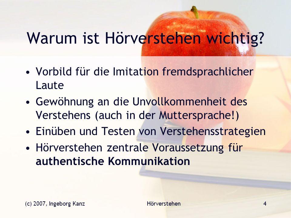 (c) 2007, Ingeborg KanzHörverstehen4 Warum ist Hörverstehen wichtig? Vorbild für die Imitation fremdsprachlicher Laute Gewöhnung an die Unvollkommenhe