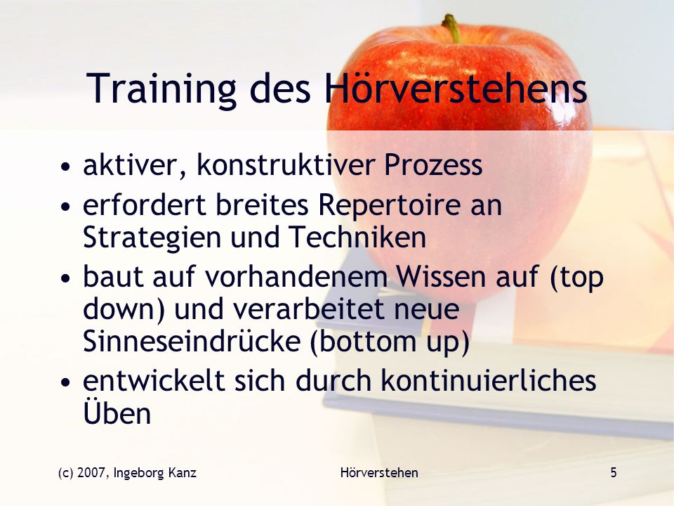 (c) 2007, Ingeborg KanzHörverstehen5 Training des Hörverstehens aktiver, konstruktiver Prozess erfordert breites Repertoire an Strategien und Techniken baut auf vorhandenem Wissen auf (top down) und verarbeitet neue Sinneseindrücke (bottom up) entwickelt sich durch kontinuierliches Üben