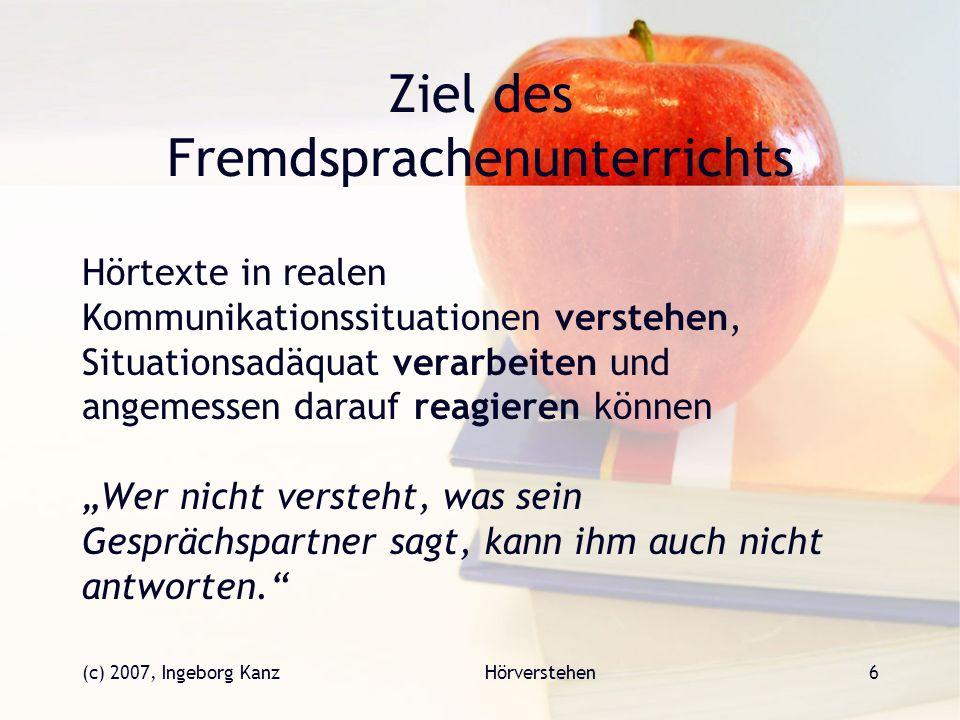 (c) 2007, Ingeborg KanzHörverstehen6 Ziel des Fremdsprachenunterrichts Hörtexte in realen Kommunikationssituationen verstehen, Situationsadäquat verar