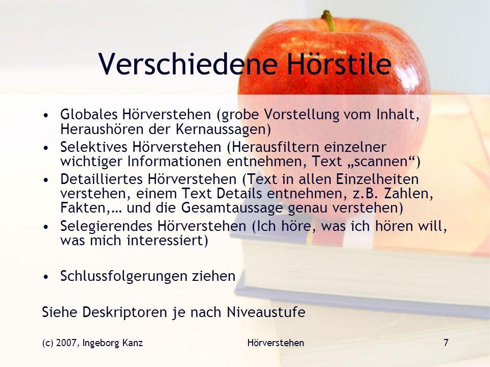 (c) 2007, Ingeborg KanzHörverstehen7 Verschiedene Hörstile Globales Hörverstehen (grobe Vorstellung vom Inhalt, Heraushören der Kernaussagen) Selektiv