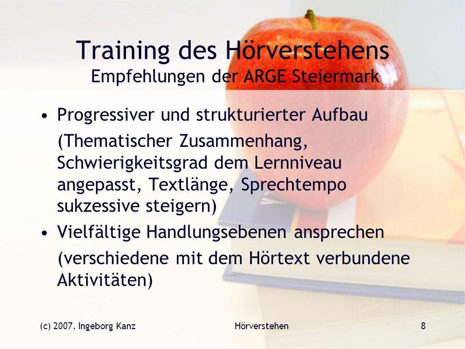 (c) 2007, Ingeborg KanzHörverstehen8 Training des Hörverstehens Empfehlungen der ARGE Steiermark Progressiver und strukturierter Aufbau (Thematischer