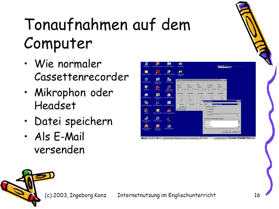 (c) 2003, Ingeborg KanzInternetnutzung im Englischunterricht16 Tonaufnahmen auf dem Computer Wie normaler Cassettenrecorder Mikrophon oder Headset Dat
