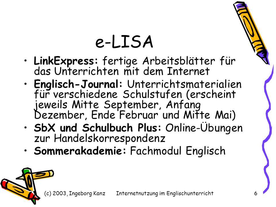 (c) 2003, Ingeborg KanzInternetnutzung im Englischunterricht7 e-LISA LinkExpress fertige Arbeitsunterlagen viele Gegenstände Jede Woche neu aktuelle Themen didaktische Hinweise Archiv e-LISA: http://www.e-LISA.athttp://www.e-LISA.at