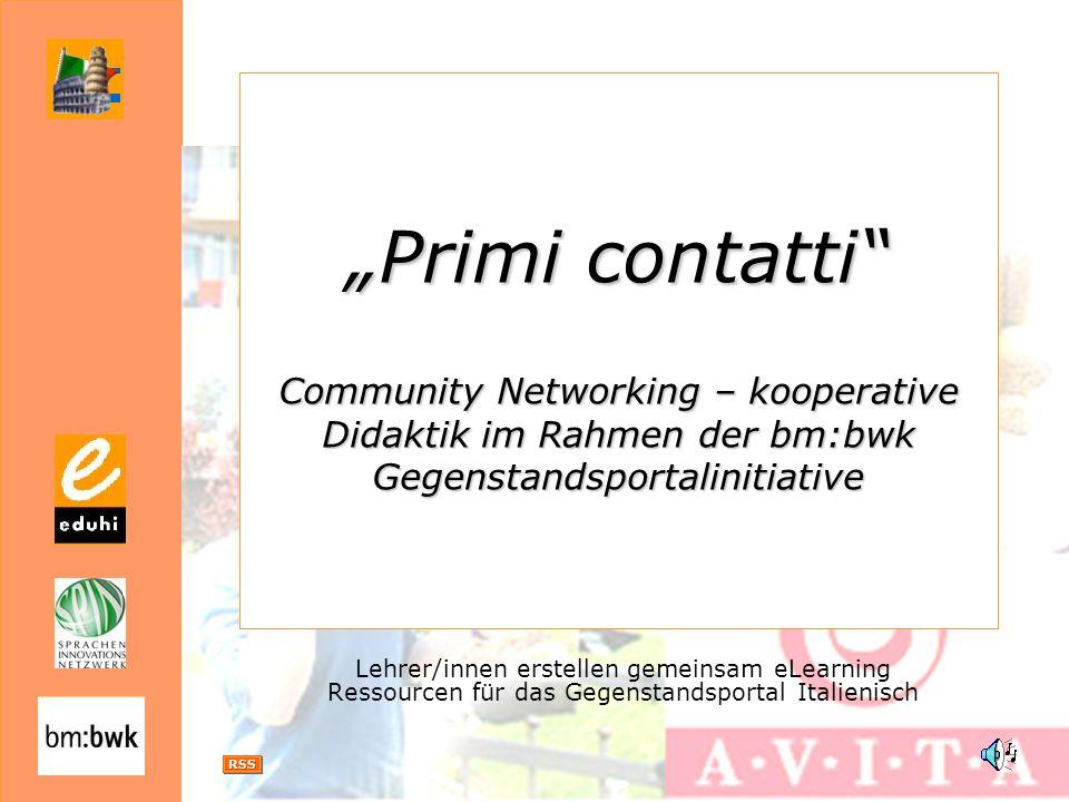 Primi contatti Community Networking – kooperative Didaktik im Rahmen der bm:bwk Gegenstandsportalinitiative Lehrer/innen erstellen gemeinsam eLearning Ressourcen für das Gegenstandsportal Italienisch