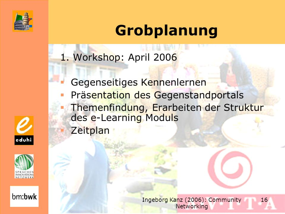 Ingeborg Kanz (2006): Community Networking 16 Grobplanung 1. Workshop: April 2006 Gegenseitiges Kennenlernen Präsentation des Gegenstandportals Themen