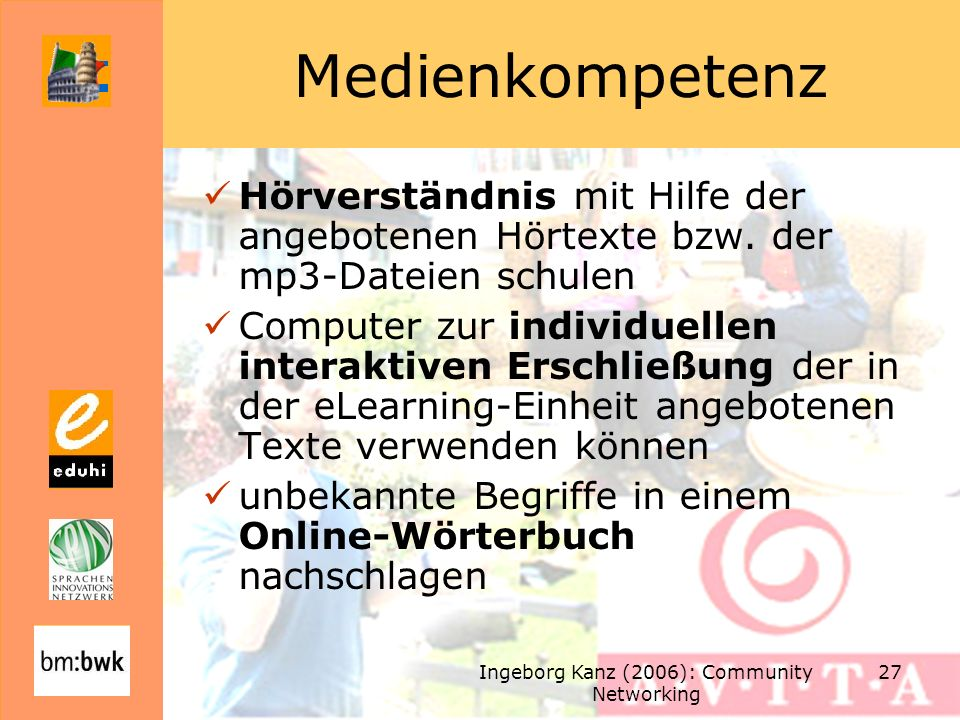 Ingeborg Kanz (2006): Community Networking 27 Medienkompetenz Hörverständnis mit Hilfe der angebotenen Hörtexte bzw. der mp3-Dateien schulen Computer