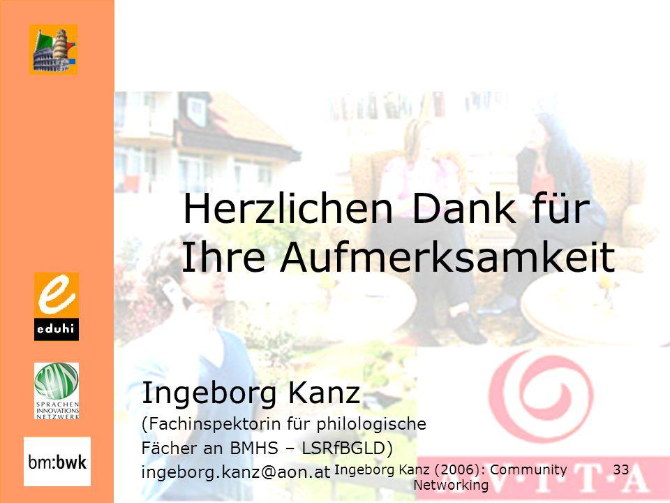 Ingeborg Kanz (2006): Community Networking 33 Herzlichen Dank für Ihre Aufmerksamkeit Ingeborg Kanz (Fachinspektorin für philologische Fächer an BMHS